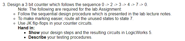 3. Design a 3 bit counter which follows the sequence 0 -> 2 - 3 - 4 ->7-> 0. Note: The following are required for the lab Ass