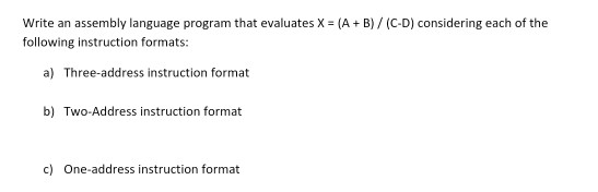 Write an assembly language program that evaluates X = (A + B) / (C-D) considering each of the following instruction formats: