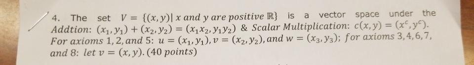 4. The set V = {(x, y)  x and y are positive R} is a vector space under the Addtion: (X1, 71) + (x2, y2) = (x1x2, Y.Y2) & Sca