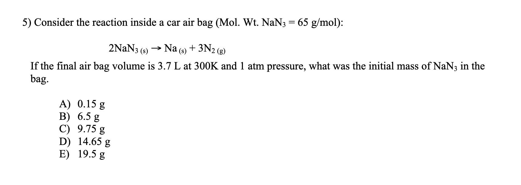 5) Consider the reaction inside a car air bag (Mol. Wt. NaN3 = 65 g/mol): 2NaN3 (s) ? Na (s) + 3N2 (8) If the final air bag v