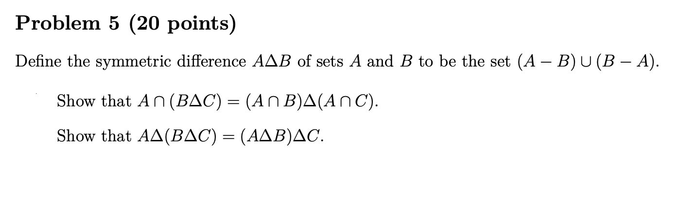 Problem 5 (20 points) Define the symmetric difference AAB of sets A and B to be the set (A – B) U (B – A). Show that AN (BAC)