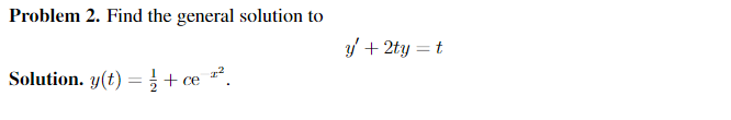 Problem 2. Find the general solution to y + 2ty = t Solution. y(t) = { + ce .