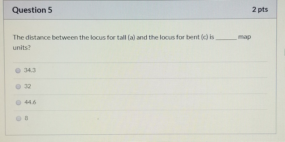 Question 5 2 pts map The distance between the locus for tall (a) and the locus for bent (c) is units? O 34.3 44.6