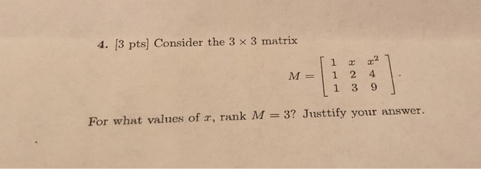 4. [3 pts] Consider the 3 x 3 matrix M = [ 1x x2 1 2 4 1 1 3 9 1 For what values of 2, rank M = 3? Justtify your answer.
