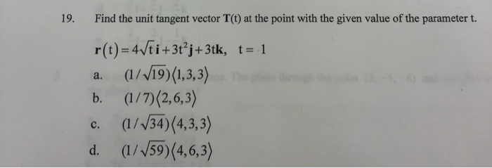 19. Find the unit tangent vector T(t) at the point with the given value of the parameter t. r(t)=4/ti+3tºj+3 tk, t= 1 a. (1/V