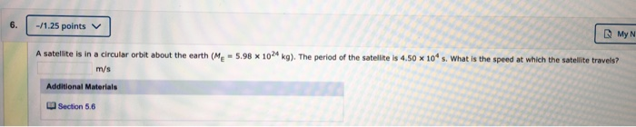 6. -/1.25 points | ? ??? A satellite is in a circular orbit about the earth (Me - 5.98 x 102 kg). The period of the satellite