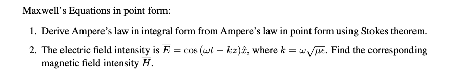 Maxwells Equations in point form: 1. Derive Amperes law in integral form from Amperes law in point form using Stokes theor