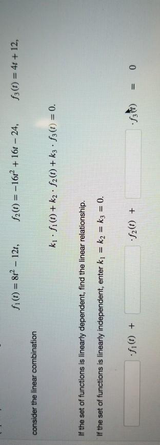 fi(t) = 862 - 121, 12(t) = -1612 + 16t – 24, $3(t) = 4t + 12, consider the linear combination ki:fi() +k2 · 12() + kz . f3(t)