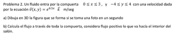 0<x<3, y - 4 sy s 4 con una velocidad dada Problema 2. Un fluido entra por la compuerta por la ecuación 7(x,y) = 0.5k m /seg