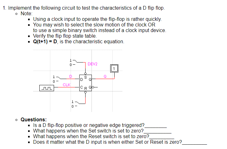 1. Implement the following circuit to test the characteristics of a D flip flop o Note: . Using a clock input to operate the