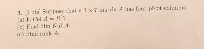 3. (5 pts Suppose that a 4 x 7 matrix A has four pivot columns. (a) Is Col A = R4? (b) Find dim Nul A. (c) Find rank A.