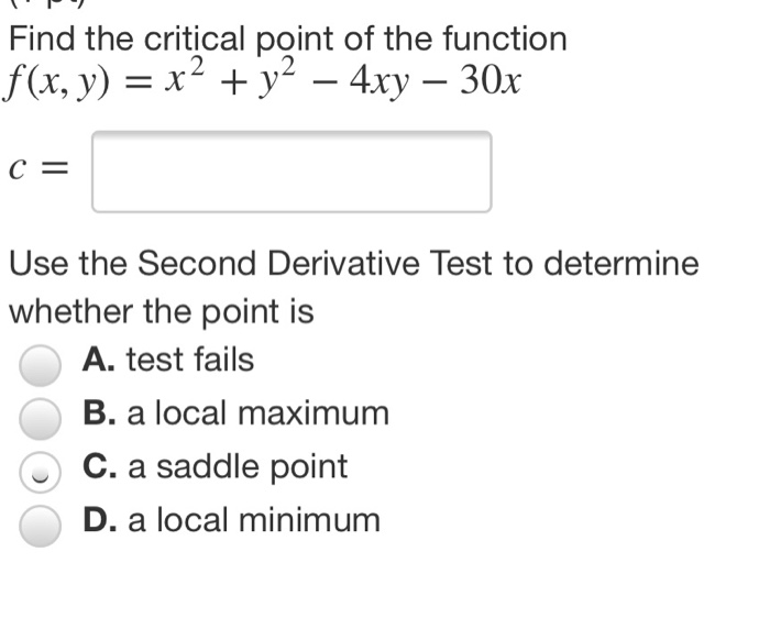 Find the critical point of the function f(x, y) = x +y^ - 4xy – 30x C= Use the Second Derivative Test to determine whether th