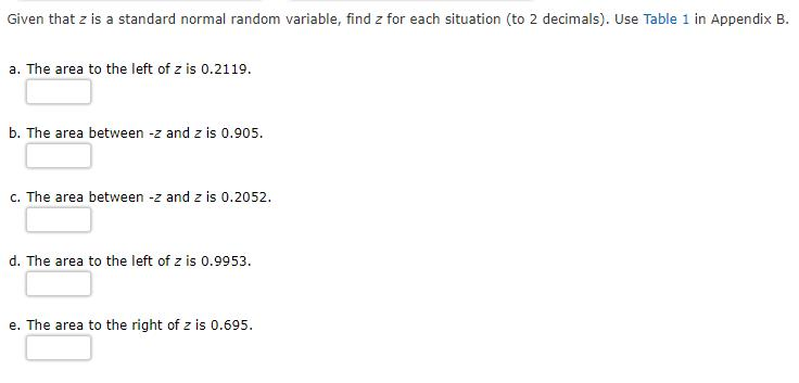 Given that z is a standard normal random variable, find z for each situation (to 2 decimals). Use Table 1 in Appendix B. a. T