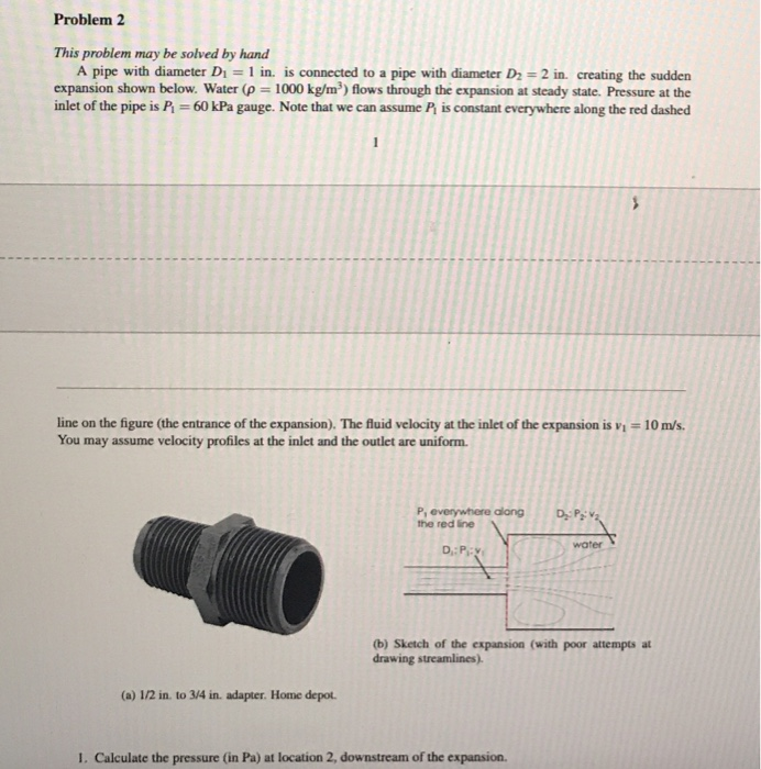 Problem 2 This problem may be solved by hand A pipe with diameter Di = 1 in. is connected to a pipe with diameter D= 2 in cre