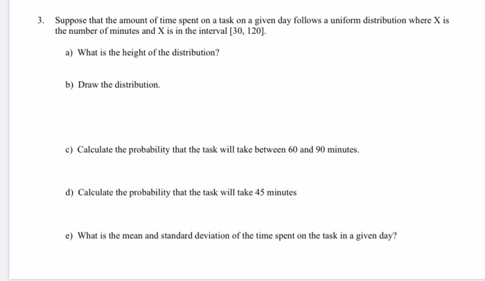 3. Suppose that the amount of time spent on a task on a given day follows a uniform distribution where X is the number of min