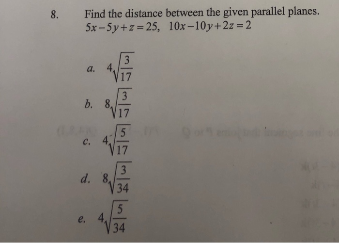 8. Find the distance between the given parallel planes. 5x - 5y + 2 = 25, 10x -10y+2z = 2 ?? ?? ?? ?? ???
