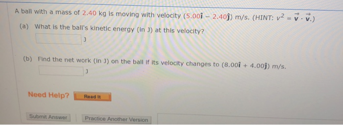 A ball with a mass of 2.40 kg is moving with velocity (5.00 - 2.409) m/s. (HINT: V2 = v.v.) (a) What is the balls kinetic en
