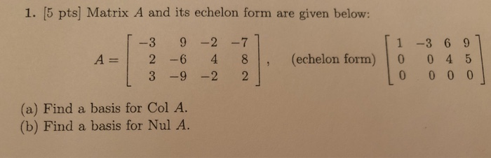 1. 5 pts) Matrix A and its echelon form are given below: A= 1-3 2 1 3 9 -2 -77 6 4 8 , -9 -2 21 (echelon form) [ 1 -3 6 9 1 0