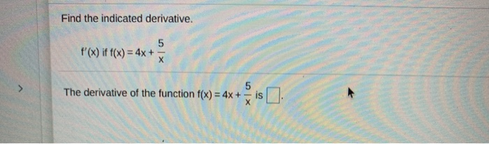 Find the indicated derivative. f(x) if f(x) = 4x + The derivative of the function f(x) = 4x +
