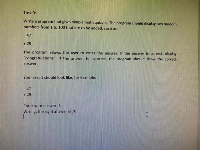 Task 3: Write a program that gives simple math quizzes. The program should display two random numbers from 1 to 100 that are