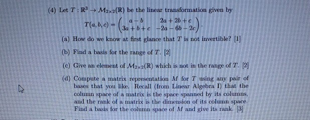 (4) Let T: R3 M2x2(R) be the linear transformation given by a-b 2a + 2b + c T(a, b, c) = 30+ 6+c-2a-65-2c) (a) How do we know