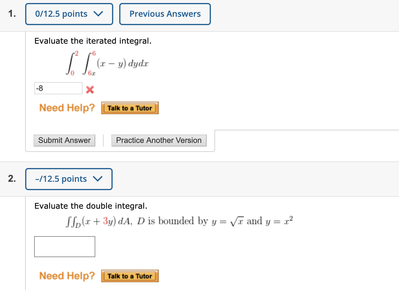 0/12.5 points v. Previous Answers Evaluate the iterated integral. (- y) dydir 0 J6 Need Help? Talk to a Tutor Submit Answer P