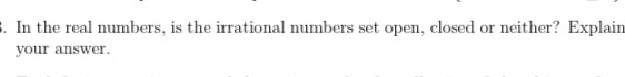 . In the real numbers, is the irrational numbers set open, closed or neither? Explain your answer.