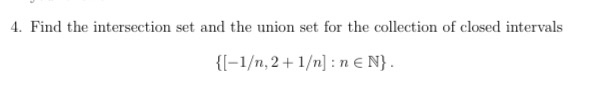 4. Find the intersection set and the union set for the collection of closed intervals {[-1/n, 2+1/n] : n€ N}.