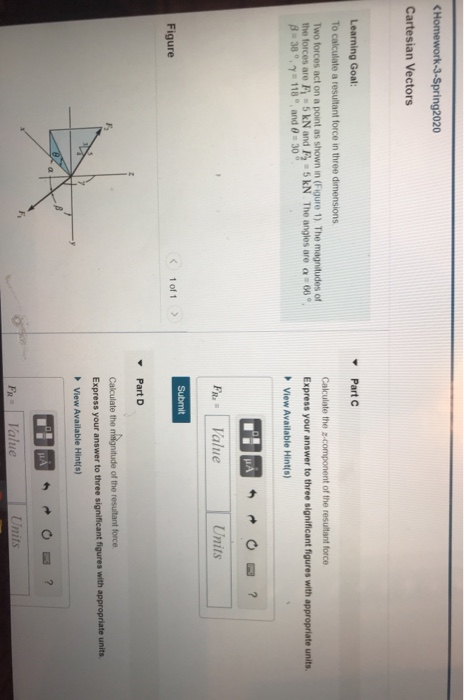 < Homework-3-Spring2020 Cartesian Vectors Part Learning Goal: To calculate a resultant force in three dimensions Two forces a