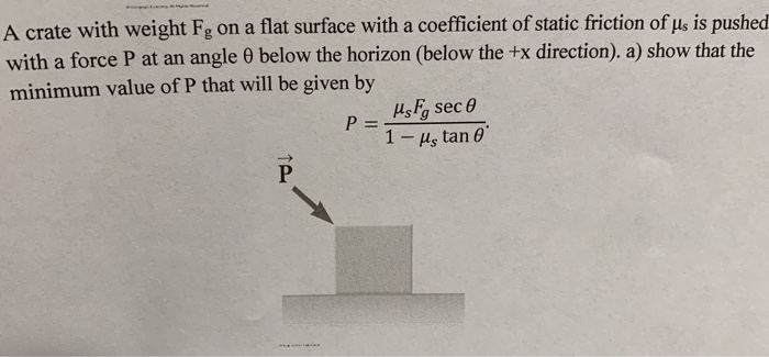 A crate with weight Fg on a flat surface with a coefficient of static friction of us is pushed with a force P at an angle bel