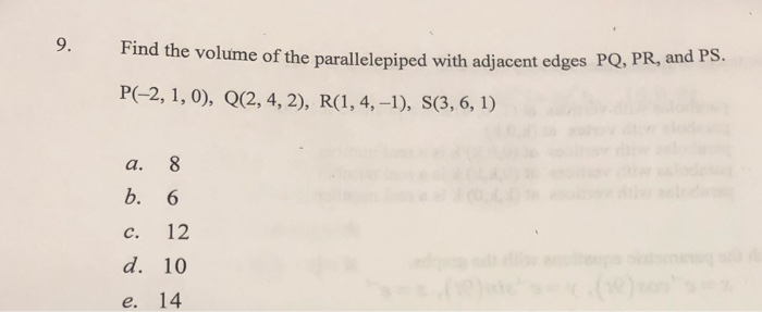 9. Find the volume of the p the volume of the parallelepiped with adjacent edges PQ, PR, and PS. P(-2, 1, 0), Q(2, 4, 2), R(1