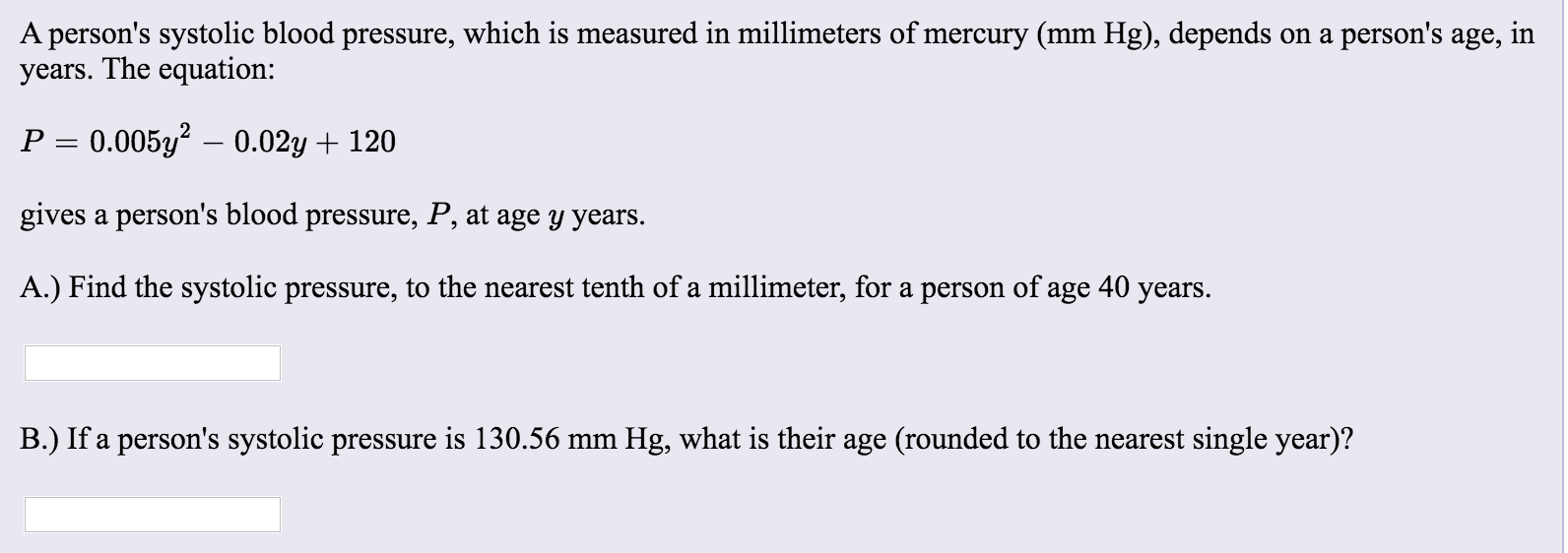 A persons systolic blood pressure, which is measured in millimeters of mercury (mm Hg), depends on a persons age, in years.