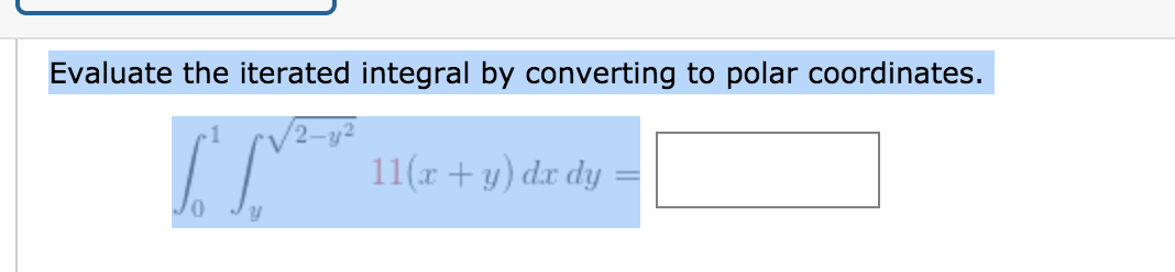 Evaluate the iterated integral by converting to polar coordinates. 11(x + y) dx dy