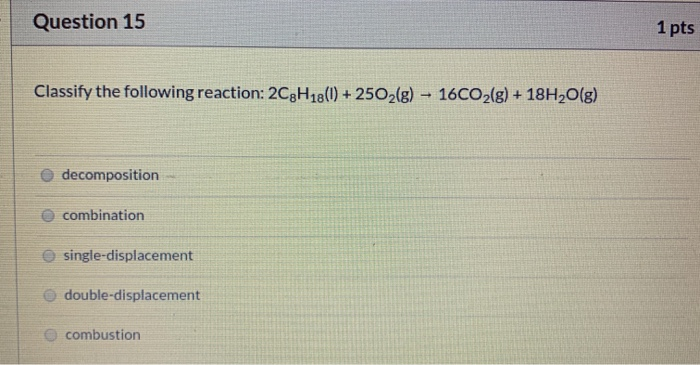 Question 15 1 pts Classify the following reaction: 2C3H18(0) + 2502(g) – 16CO2(g) + 18H2O(g) decomposition combination single