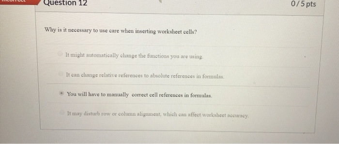 Question 12 0/5 pts Why is it necessary to use care when inserting worksheet cells? It might automatically change the functio