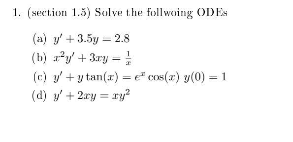 1. (section 1.5) Solve the follwoing ODES (a) y + 3.5y = 2.8 (b) x^y + 3xy = 1 (c) y +y tan(x) = e* cos(x) y(0) = 1 (d) y