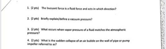 1. (2 pts) The buoyant force is a fluid force and acts in which direction? 2. (2 pts) Briefly explain/define a vacuum pressur