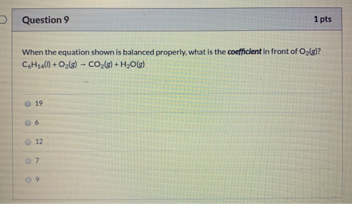 Question 9 1 pts When the equation shown is balanced properly, what is the coefficient in front of O2(g)? C6H14() + O2(g) - C