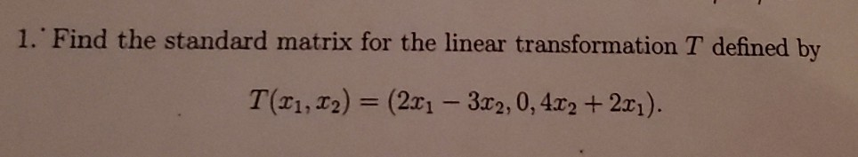 1. Find the standard matrix for the linear transformation T defined by T(21, 12) = (2x1 - 3x2,0, 412 + 2x1).