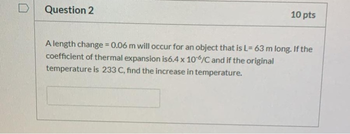 Question 2 10 pts A length change = 0.06 m will occur for an object that is L=63 m long. If the coefficient of thermal expans