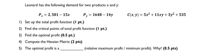 Leonard has the following demand for two products x and y: Px = 2,501 - 15x P, = 1648 - 14y C(x, y) = 5x2 + 11xy + 3y2 + 535