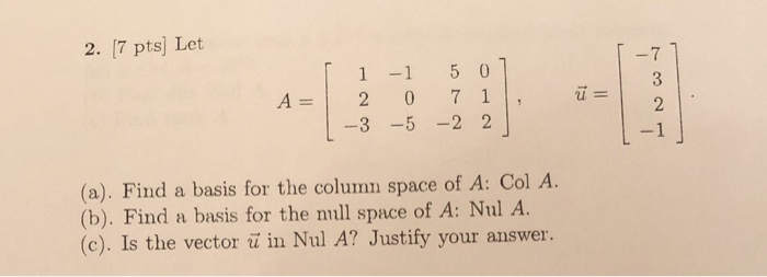 2. [7 pts) Let A = 1 2 1-3 -1 5 0 1 0 7 1 . -5 -22 (a). Find a basis for the column space of A: Col A. (b). Find a basis for