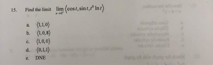15. Find the limit lim (cost,sin t,tº Int) a. (1,1,0) b. (1,0,8) c. (1,0,0) d. (0,1,1) e. DNE