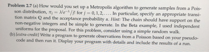 Problem 2.7 (a) How would you set up a Metropolis algorithm to generate samples from a Pois- son distribution, 7; = Ne-1/j! f