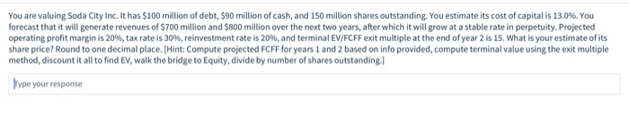 You are valuing Soda City Inc. It has $100 million of debt, $90 million of cash, and 150 million shares outstanding. You esti