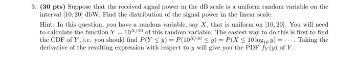 3. (30 pts) Suppose that the received signal power in the dB scale is a uniform random variable on the interval [10, 20) dbW.