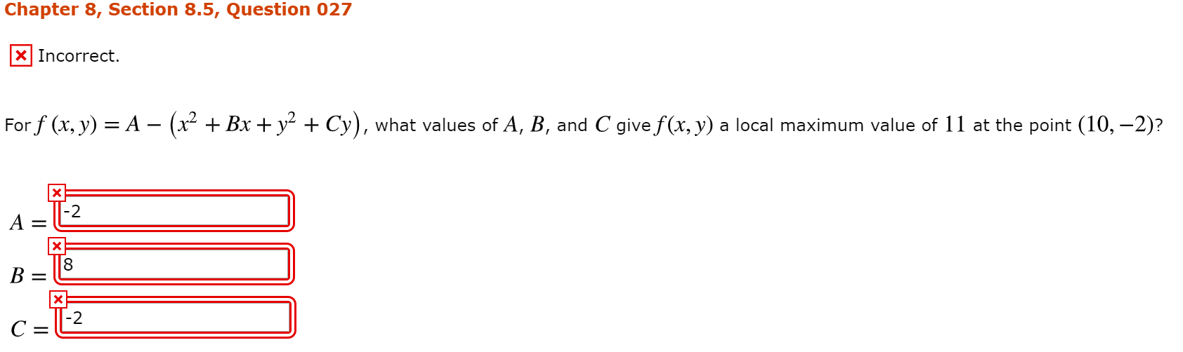 Chapter 8, Section 8.5, Question 027 X] Incorrect. For f (x, y) = A - (x2 + Bx + y2 + Cy), what values of A, B, and C give f(