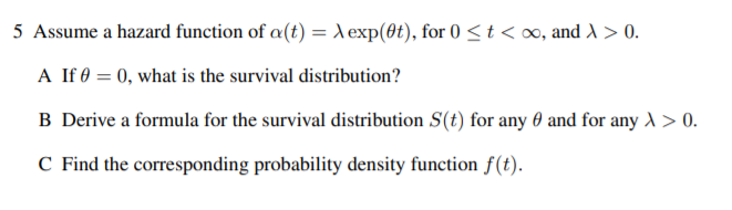5 Assume a hazard function of a(t) = |exp(0t), for 0 <t< oo, and > 0. A If 0 = 0, what is the survival distribution? B Derive