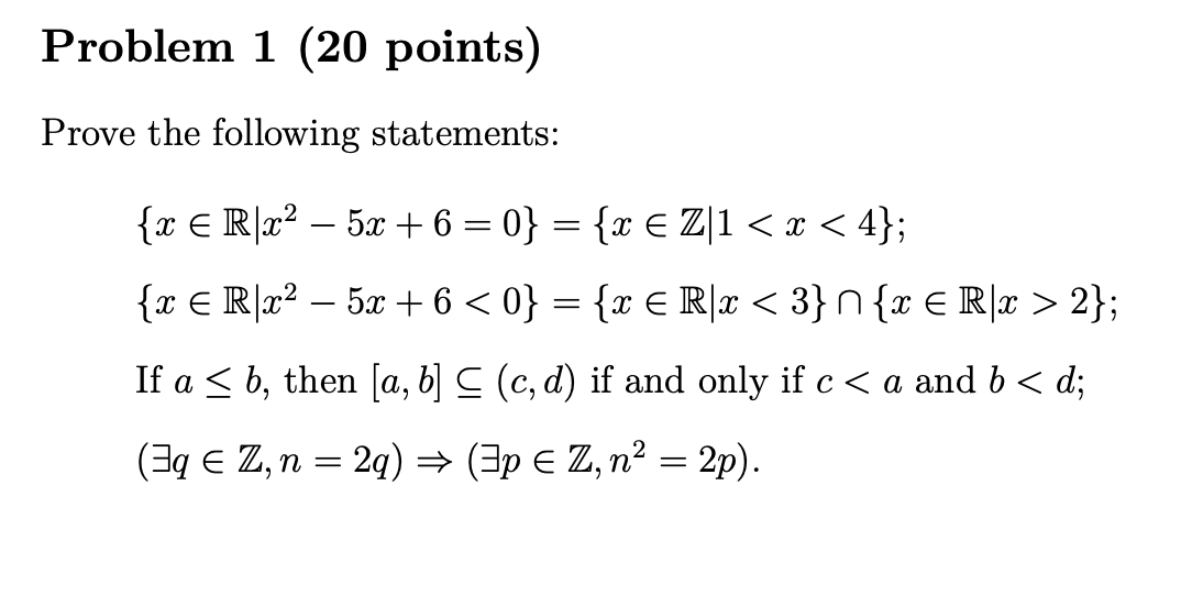 Problem 1 (20 points) Prove the following statements: {x € R22 – 5x + 6 = 0} = {x € Z|1 < x < 4}; {x € R|– 5x + 6 <0} = {x €