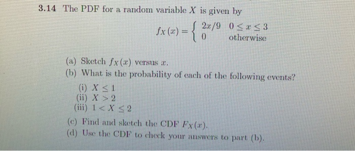 3.14 The PDF for a random variable X is given by fx(x) = { 2x/9 0<x<3 10 otherwise (a) Sketch fx (2) versus c. (b) What is th